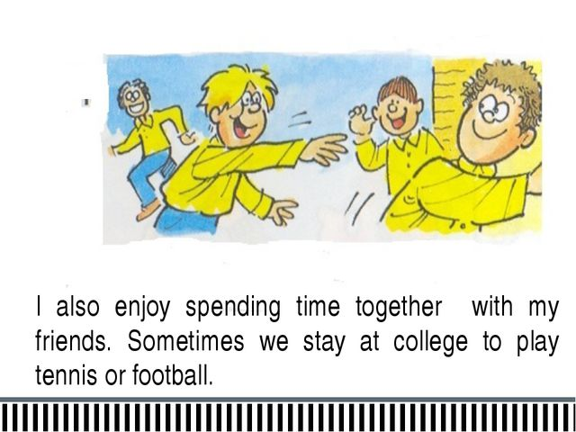 I also enjoy spending time together with my friends. Sometimes we stay at col...