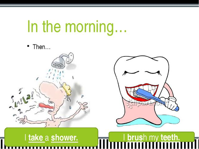 In the morning… Then… And then… I take a shower. I brush my teeth.