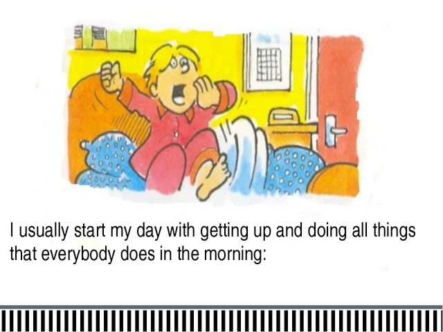 I usually start my day with getting up and doing all things that everybody do...