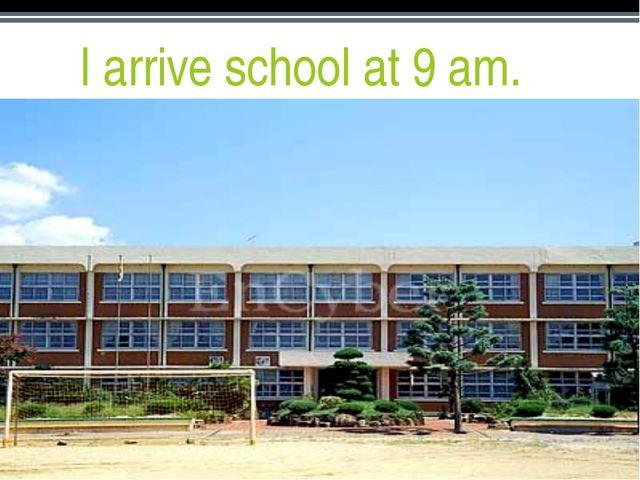 I arrive school at 9 am.