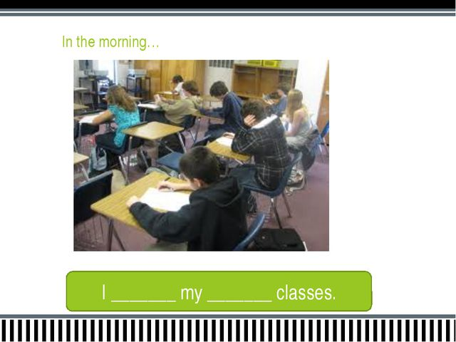 In the morning… I _______ my _______ classes.