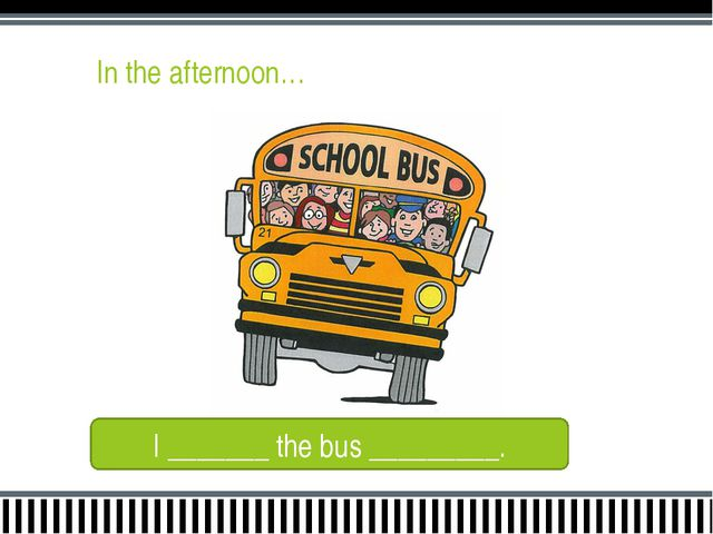 In the afternoon… I _______ the bus _________.