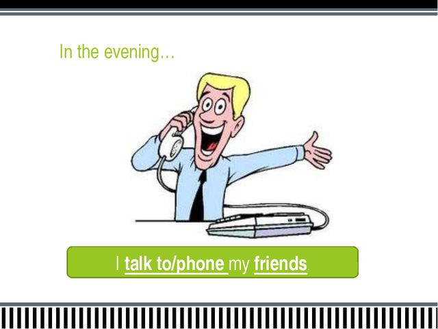 In the evening… I talk to/phone my friends.