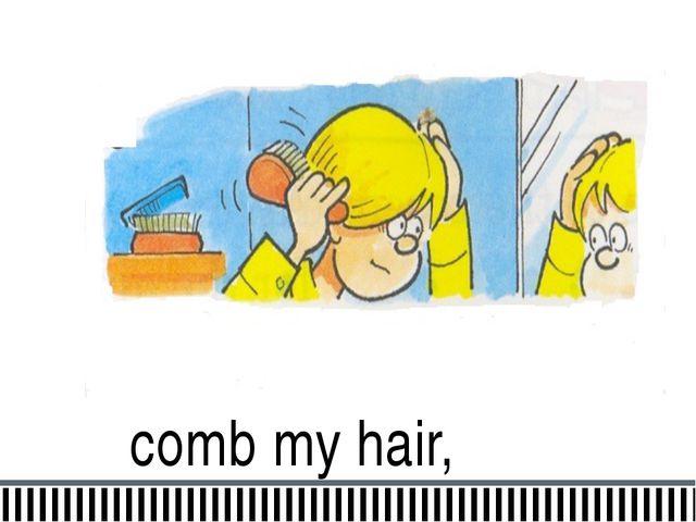 comb my hair,