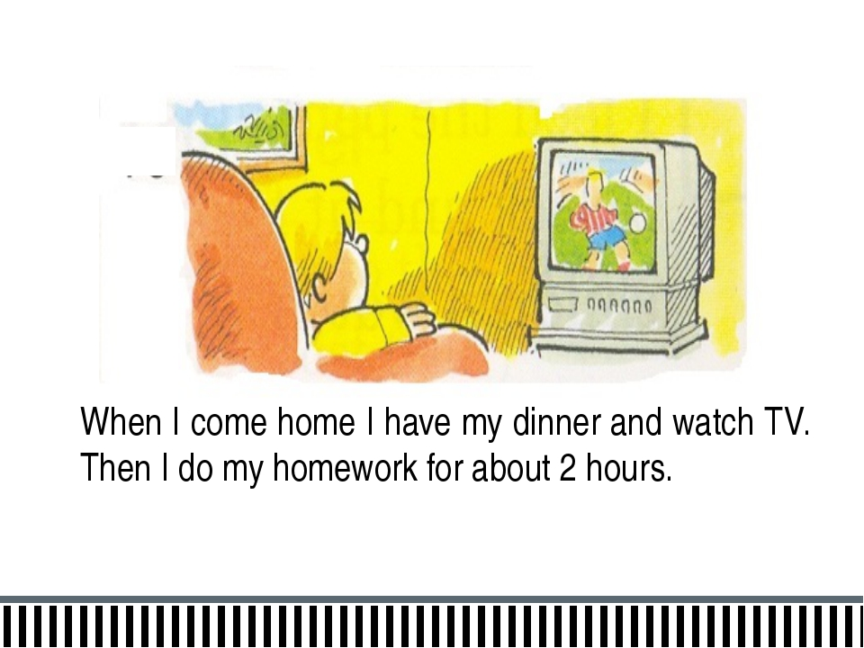 When I come home I have my dinner and watch TV. Then I do my homework for abo...