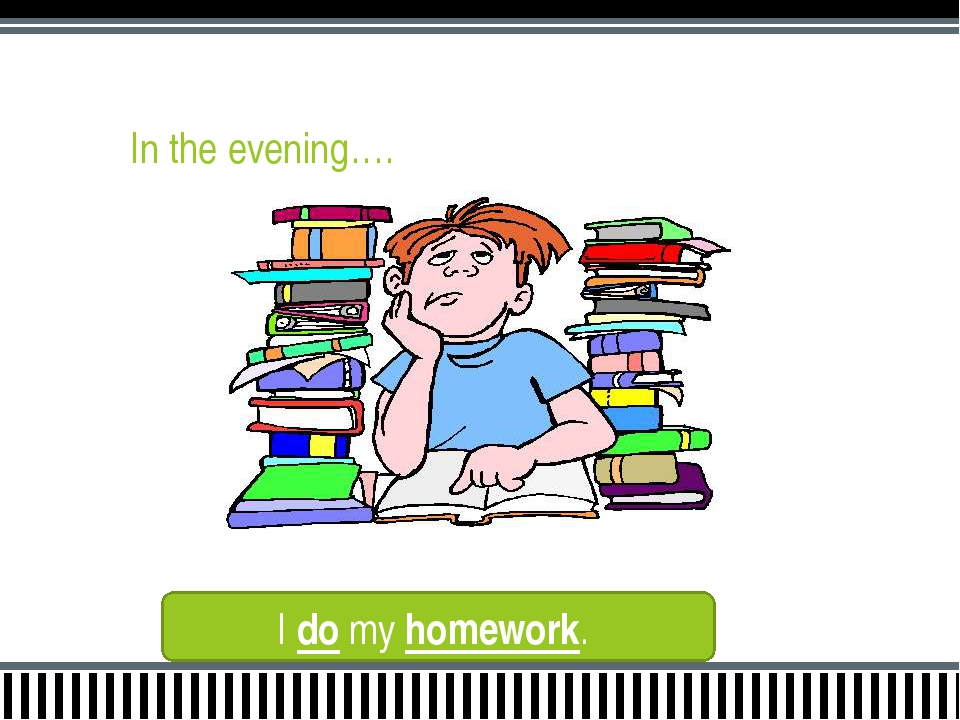In the evening…. I do my homework.