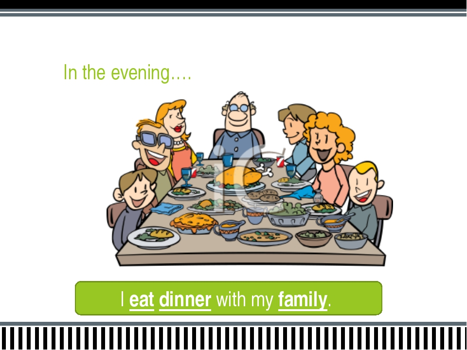 In the evening…. I eat dinner with my family.