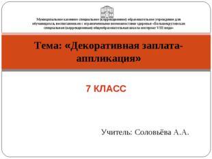 Тема: «Декоративная заплата-аппликация» Учитель: Соловьёва А.А. 7 КЛАСС Муниц