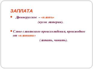 ЗАПЛАТА Древнерусское –«платъ» (кусок материи). Слово славянского происхож