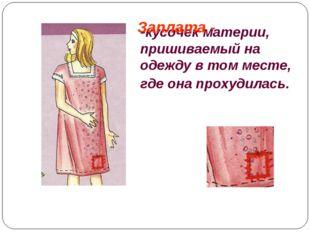 -кусочек материи, пришиваемый на одежду в том месте, где онапрохудилась. Зап