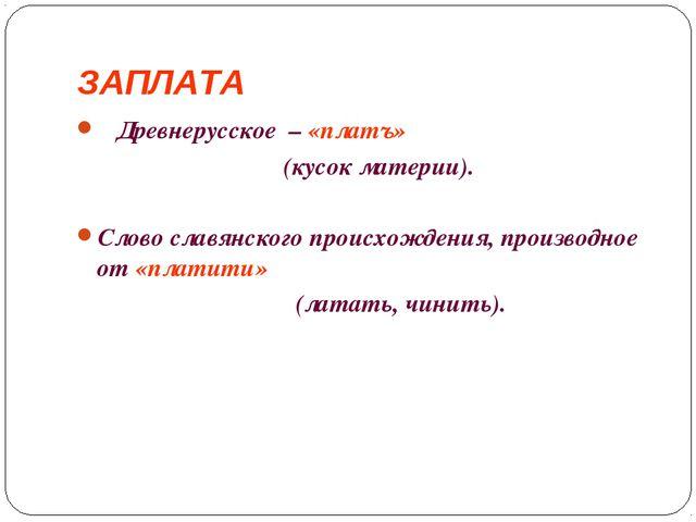 ЗАПЛАТА Древнерусское –«платъ» (кусок материи). Слово славянского происхож...