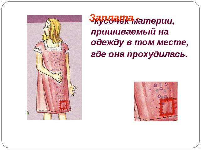-кусочек материи, пришиваемый на одежду в том месте, где онапрохудилась. Зап...