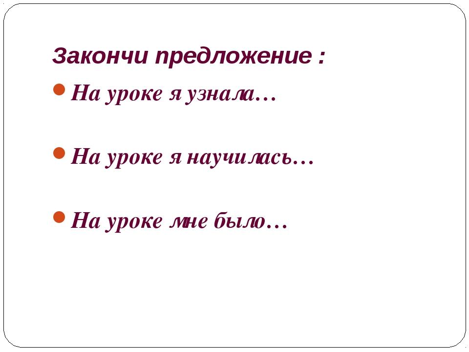 Закончи предложение : На уроке я узнала… На уроке я научилась… На уроке мне б...