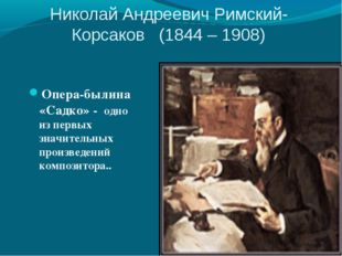 Николай Андреевич Римский-Корсаков (1844 – 1908) Опера-былина «Садко» - одно