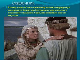 Композитор - сказочник В основу оперы «Садко» композитор положил северорусску