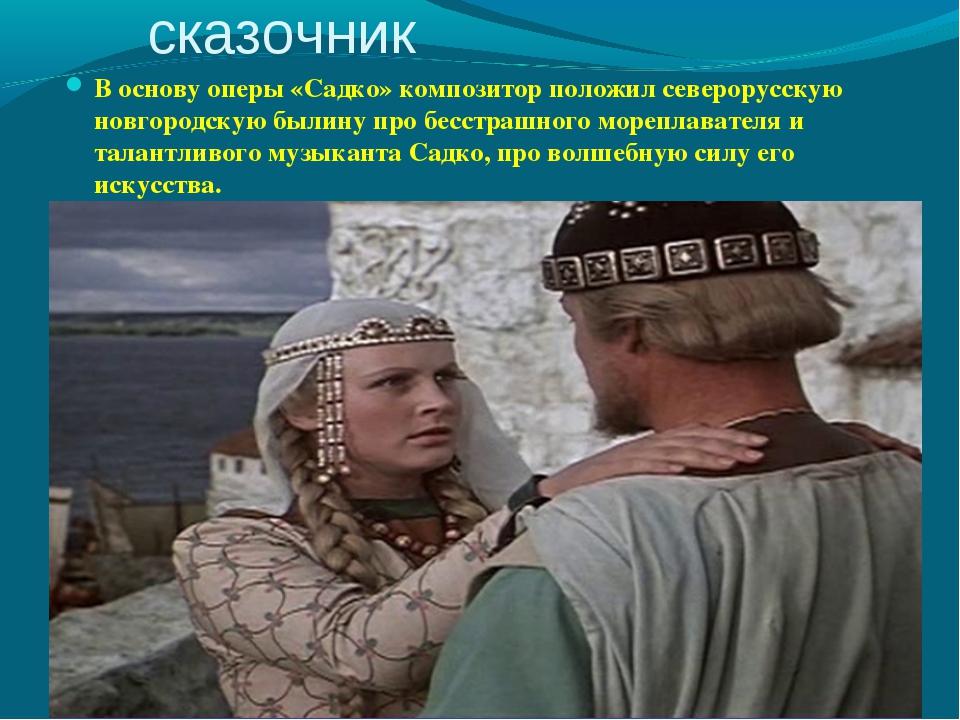 Композитор - сказочник В основу оперы «Садко» композитор положил северорусску...