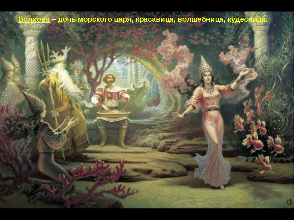 Волхова – дочь морского царя, красавица, волшебница, кудесница.