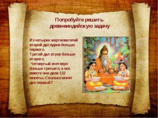 Попробуйте решить древнеиндийскую задачу Из четырех жертвователей второй дал