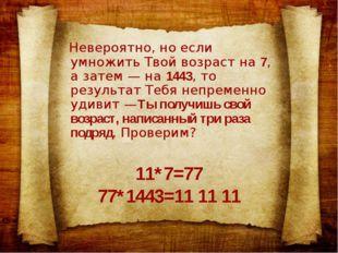 11*7=77 77*1443=11 11 11 Невероятно, но если умножить Твой возраст на 7, а за