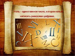 Ноль – единственное число, которое нельзя написать римскими цифрами.