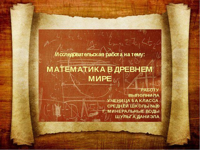 Исследовательская работа на тему: МАТЕМАТИКА В ДРЕВНЕМ МИРЕ РАБОТУ ВЫПОЛНИЛА...