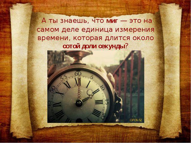 А ты знаешь, чтомиг— это на самом деле единица измерения времени, которая...