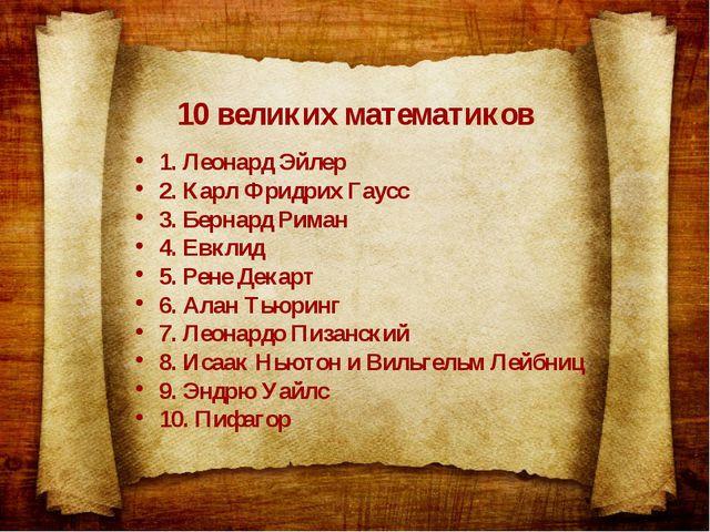 10 великих математиков 1. Леонард Эйлер 2. Карл Фридрих Гаусс 3. Бернард Рима...