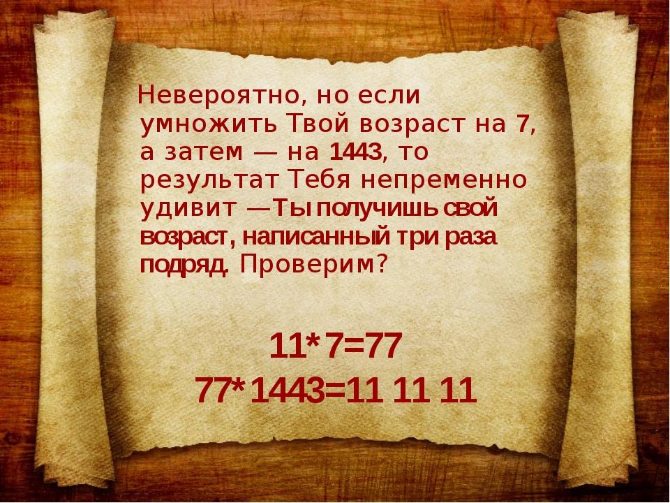 11*7=77 77*1443=11 11 11 Невероятно, но если умножить Твой возраст на 7, а за...