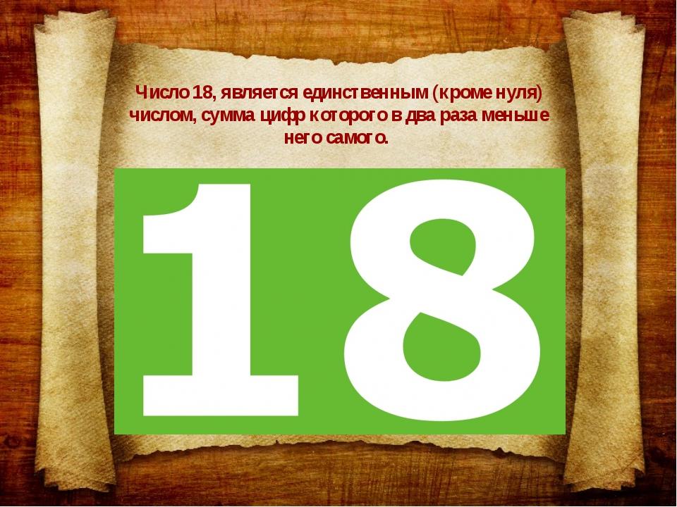 Число 18, является единственным (кроме нуля) числом, сумма цифр которого в дв...