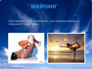 ШЕЙПИНГ Вид оздоровительной гимнастики, для коррекции фигуры и повышения тону