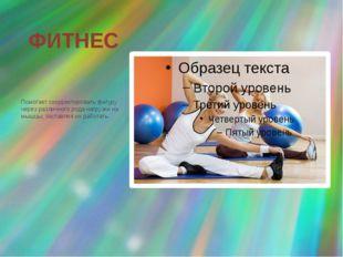 ФИТНЕС Помогает скорректировать фигуру через различного рода нагрузки на мышц
