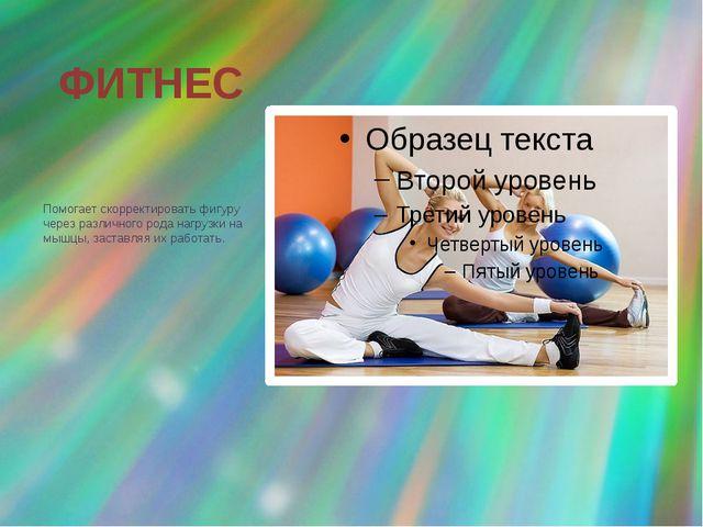 ФИТНЕС Помогает скорректировать фигуру через различного рода нагрузки на мышц...