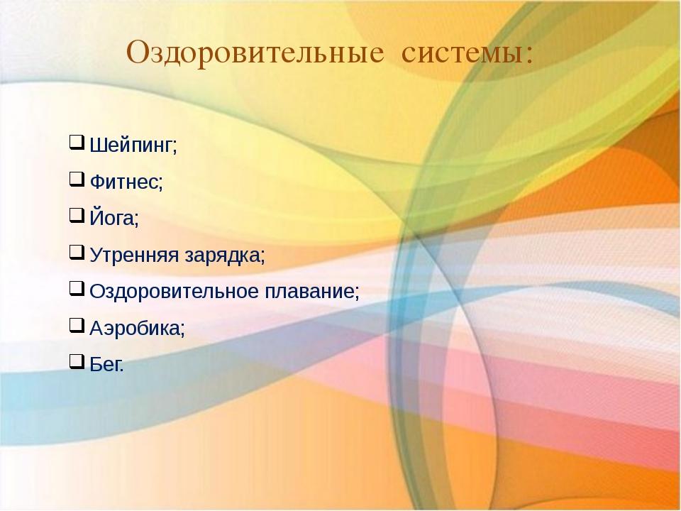 Оздоровительные системы: Шейпинг; Фитнес; Йога; Утренняя зарядка; Оздоровител...