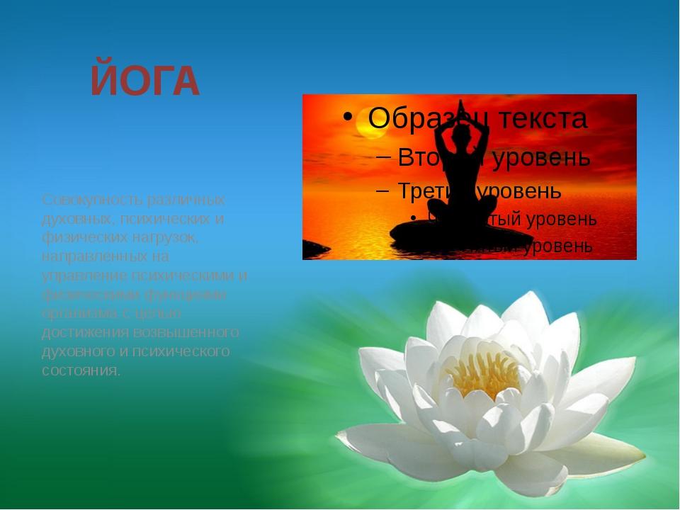 ЙОГА Совокупность различных духовных, психических и физических нагрузок, напр...