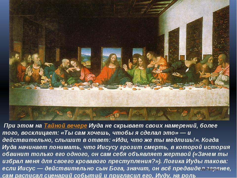 При этом наТайной вечереИуда не скрывает своих намерений, более того, воск...