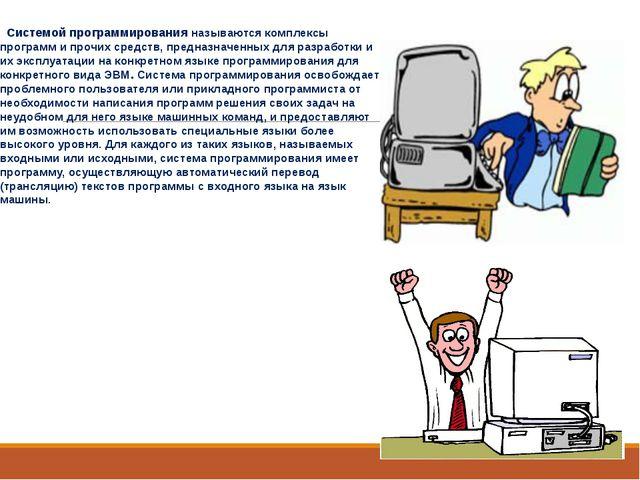 Системой программированияназываются комплексы программ и прочих средств, пр...