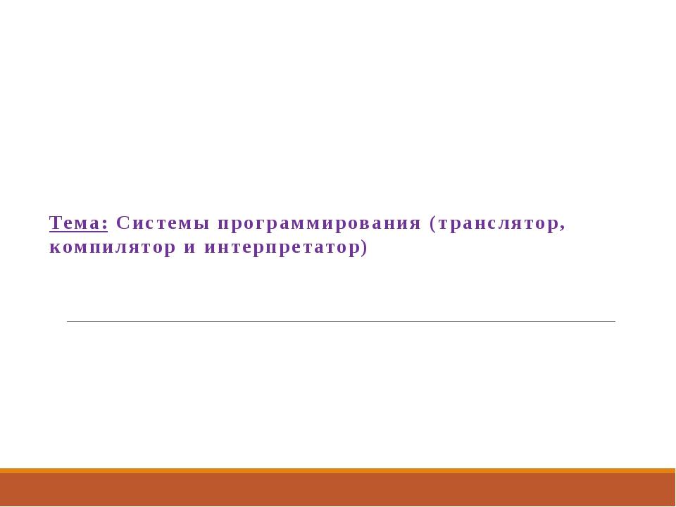 Тема: Системы программирования (транслятор, компилятор и интерпретатор)
