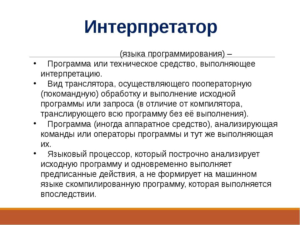 Интерпретатор Интерпрета́тор (языка программирования) – Программа или техниче...