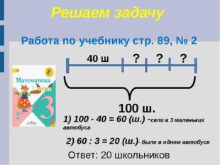 Решаем задачу Работа по учебнику стр. 89, № 2 100 ш. 40 ш ? ? ? 1) 100 - 40 =