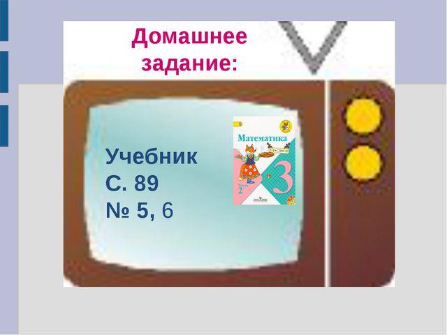 Учебник С. 89 № 5, 6 Домашнее задание: