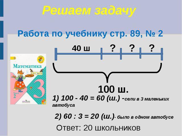 Решаем задачу Работа по учебнику стр. 89, № 2 100 ш. 40 ш ? ? ? 1) 100 - 40 =...