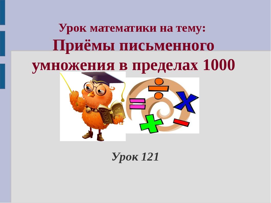 Урок математики на тему: Приёмы письменного умножения в пределах 1000 Урок 121