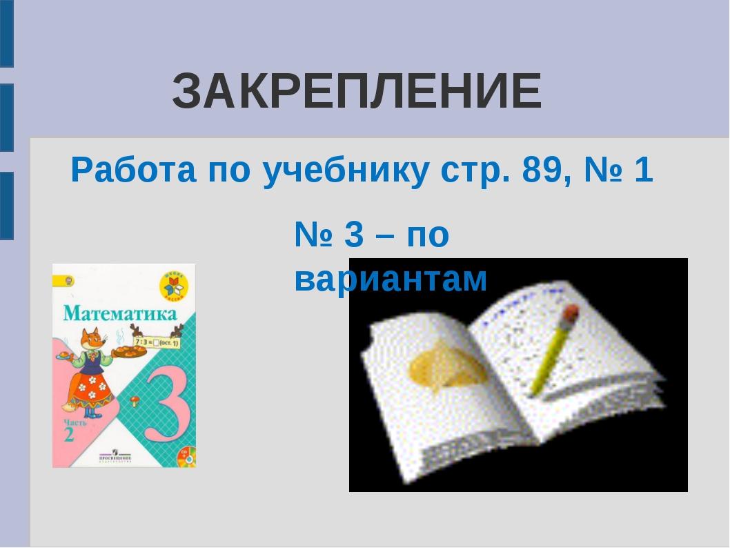 ЗАКРЕПЛЕНИЕ Работа по учебнику стр. 89, № 1 № 3 – по вариантам
