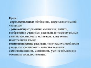 Цели: -образовательная:обобщение, закрепление знаний учащихся; -развивающие