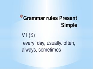 Grammar rules Present Simple V1 (S) every day, usually. often, always, someti