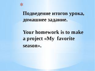 Подведение итогов урока, домашнее задание. Your homework is to make a proje
