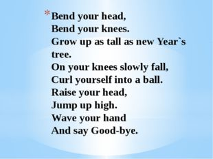 Bend your head, Bend your knees. Grow up as tall as new Year`s tree. On your