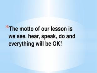 The motto of our lesson is we see, hear, speak, do and everything will be OK!