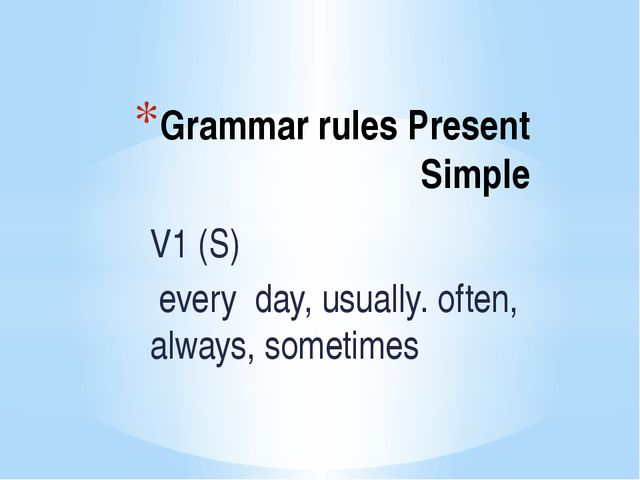 Grammar rules Present Simple V1 (S) every day, usually. often, always, someti...