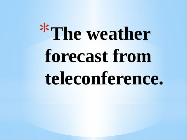 The weather forecast from teleconference.